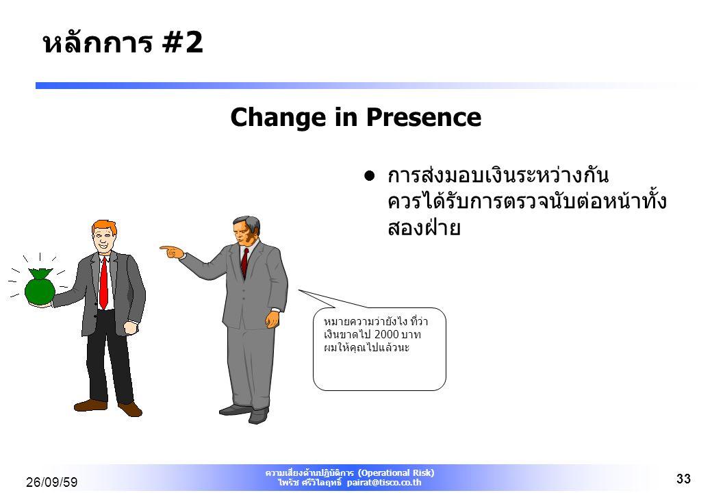 ความเสี่ยงด้านปฏิบัติการ (Operational Risk) ไพรัช ศรีวิไลฤทธิ์ pairat@tisco.co.th 26/09/59 33 Change in Presence การส่งมอบเงินระหว่างกัน ควรได้รับการตรวจนับต่อหน้าทั้ง สองฝ่าย หมายความว่ายังไง ที่ว่า เงินขาดไป 2000 บาท ผมให้คุณไปแล้วนะ หลักการ #2