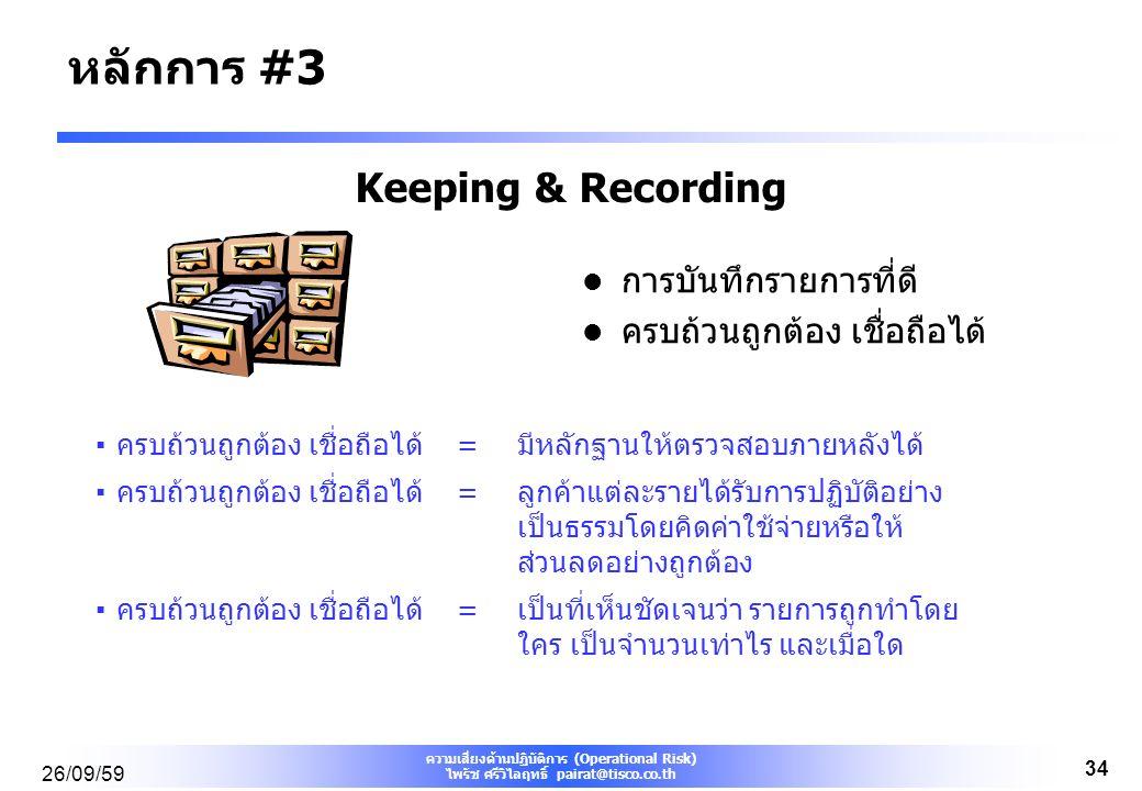 ความเสี่ยงด้านปฏิบัติการ (Operational Risk) ไพรัช ศรีวิไลฤทธิ์ pairat@tisco.co.th 26/09/59 34 Keeping & Recording การบันทึกรายการที่ดี ครบถ้วนถูกต้อง เชื่อถือได้ ▪ครบถ้วนถูกต้อง เชื่อถือได้=มีหลักฐานให้ตรวจสอบภายหลังได้ ▪ครบถ้วนถูกต้อง เชื่อถือได้=ลูกค้าแต่ละรายได้รับการปฏิบัติอย่าง เป็นธรรมโดยคิดค่าใช้จ่ายหรือให้ ส่วนลดอย่างถูกต้อง ▪ครบถ้วนถูกต้อง เชื่อถือได้=เป็นที่เห็นชัดเจนว่า รายการถูกทำโดย ใคร เป็นจำนวนเท่าไร และเมื่อใด หลักการ #3