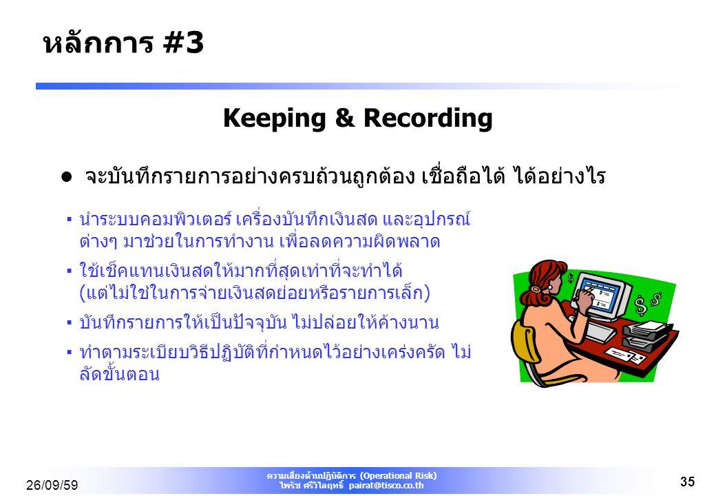 ความเสี่ยงด้านปฏิบัติการ (Operational Risk) ไพรัช ศรีวิไลฤทธิ์ pairat@tisco.co.th 26/09/59 35 Keeping & Recording จะบันทึกรายการอย่างครบถ้วนถูกต้อง เชื่อถือได้ ได้อย่างไร ▪นำระบบคอมพิวเตอร์ เครื่องบันทึกเงินสด และอุปกรณ์ ต่างๆ มาช่วยในการทำงาน เพื่อลดความผิดพลาด ▪ใช้เช็คแทนเงินสดให้มากที่สุดเท่าที่จะทำได้ (แต่ไม่ใช่ในการจ่ายเงินสดย่อยหรือรายการเล็ก) ▪บันทึกรายการให้เป็นปัจจุบัน ไม่ปล่อยให้ค้างนาน ▪ทำตามระเบียบวิธีปฏิบัติที่กำหนดไว้อย่างเคร่งครัด ไม่ ลัดขั้นตอน หลักการ #3