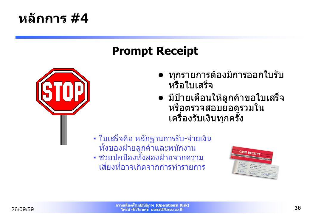 ความเสี่ยงด้านปฏิบัติการ (Operational Risk) ไพรัช ศรีวิไลฤทธิ์ pairat@tisco.co.th 26/09/59 36 Prompt Receipt ทุกรายการต้องมีการออกใบรับ หรือใบเสร็จ มีป้ายเตือนให้ลูกค้าขอใบเสร็จ หรือตรวจสอบยอดรวมใน เครื่องรับเงินทุกครั้ง ▪ใบเสร็จคือ หลักฐานการรับ-จ่ายเงิน ทั้งของฝ่ายลูกค้าและพนักงาน ▪ช่วยปกป้องทั้งสองฝ่ายจากความ เสี่ยงที่อาจเกิดจากการทำรายการ หลักการ #4