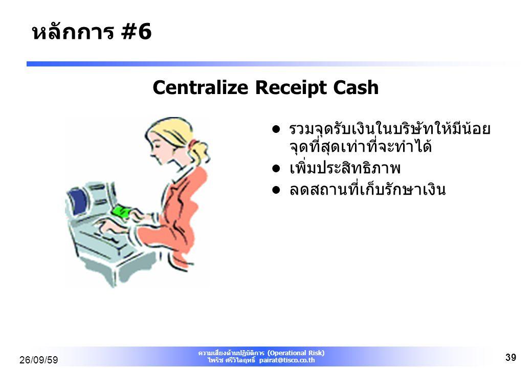 ความเสี่ยงด้านปฏิบัติการ (Operational Risk) ไพรัช ศรีวิไลฤทธิ์ pairat@tisco.co.th 26/09/59 39 Centralize Receipt Cash รวมจุดรับเงินในบริษัทให้มีน้อย จุดที่สุดเท่าที่จะทำได้ เพิ่มประสิทธิภาพ ลดสถานที่เก็บรักษาเงิน หลักการ #6