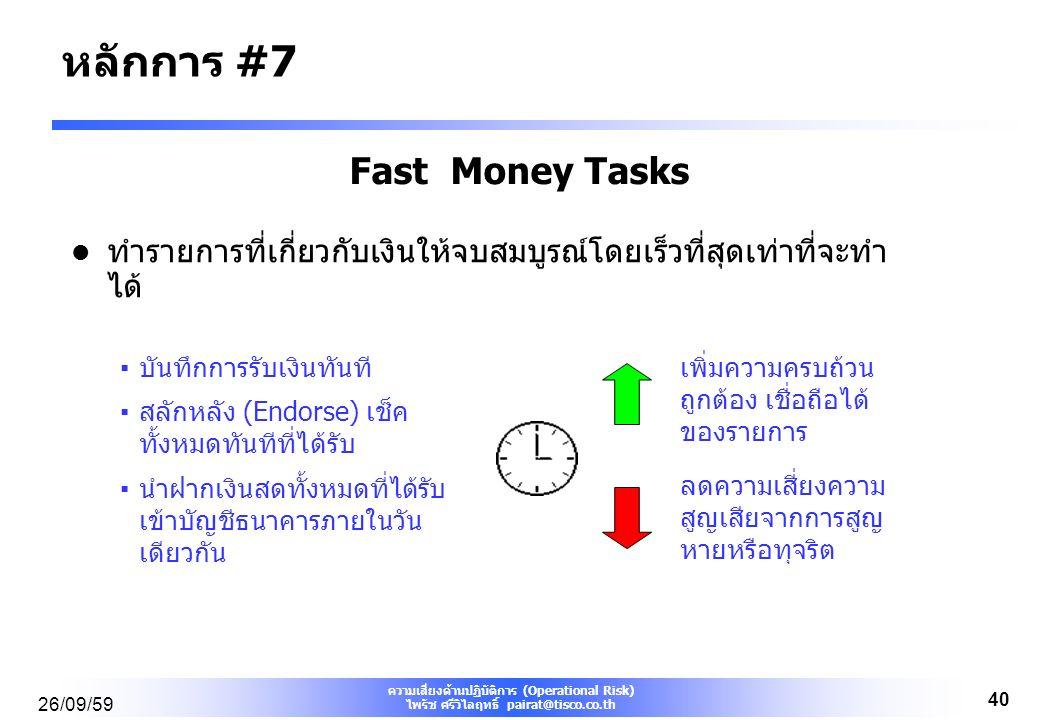 ความเสี่ยงด้านปฏิบัติการ (Operational Risk) ไพรัช ศรีวิไลฤทธิ์ pairat@tisco.co.th 26/09/59 40 Fast Money Tasks ทำรายการที่เกี่ยวกับเงินให้จบสมบูรณ์โดยเร็วที่สุดเท่าที่จะทำ ได้ ▪บันทึกการรับเงินทันที ▪สลักหลัง (Endorse) เช็ค ทั้งหมดทันทีที่ได้รับ ▪นำฝากเงินสดทั้งหมดที่ได้รับ เข้าบัญชีธนาคารภายในวัน เดียวกัน เพิ่มความครบถ้วน ถูกต้อง เชื่อถือได้ ของรายการ ลดความเสี่ยงความ สูญเสียจากการสูญ หายหรือทุจริต หลักการ #7