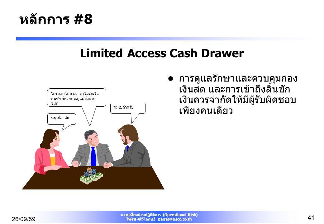 ความเสี่ยงด้านปฏิบัติการ (Operational Risk) ไพรัช ศรีวิไลฤทธิ์ pairat@tisco.co.th 26/09/59 41 Limited Access Cash Drawer การดูแลรักษาและควบคุมกอง เงินสด และการเข้าถึงลิ้นชัก เงินควรจำกัดให้มีผู้รับผิดชอบ เพียงคนเดียว ใครบอกได้บ้างว่าทำไมเงินใน ลิ้นชักที่พวกคุณดูแลถึงขาด ไป.