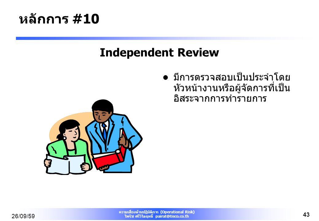 ความเสี่ยงด้านปฏิบัติการ (Operational Risk) ไพรัช ศรีวิไลฤทธิ์ pairat@tisco.co.th 26/09/59 43 Independent Review มีการตรวจสอบเป็นประจำโดย หัวหน้างานหรือผู้จัดการที่เป็น อิสระจากการทำรายการ หลักการ #10