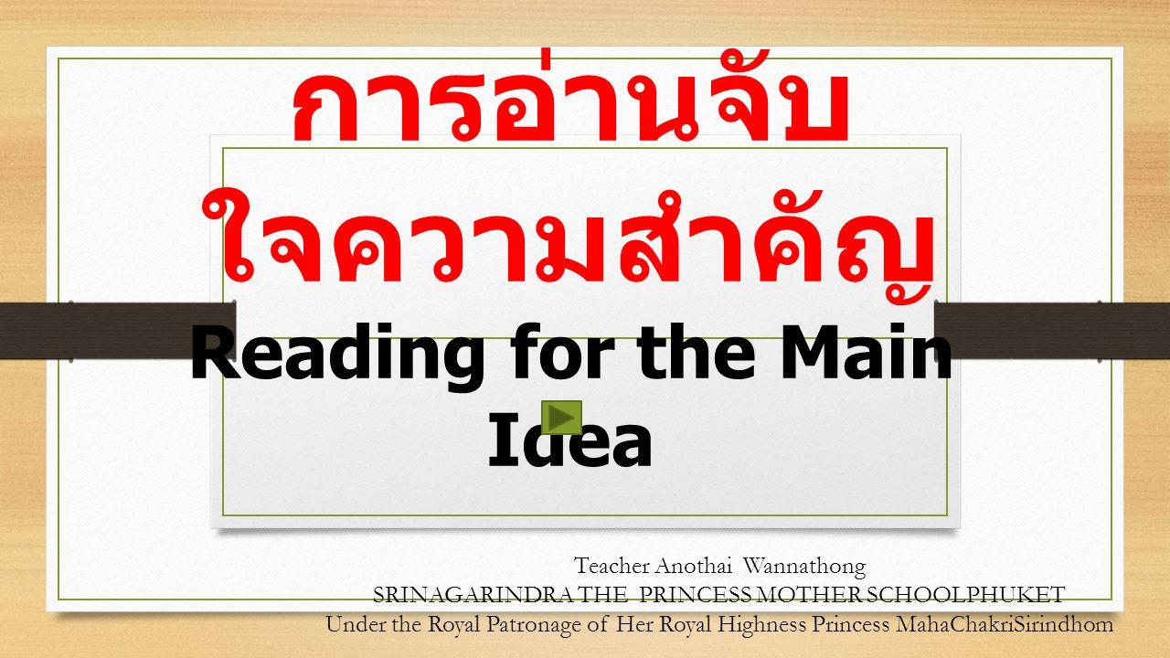 การอ่านจับ ใจความสำคัญ Reading for the Main Idea Teacher Anothai Wannathong SRINAGARINDRA THE PRINCESS MOTHER SCHOOLPHUKET Under the Royal Patronage of Her Royal Highness Princess MahaChakriSirindhom