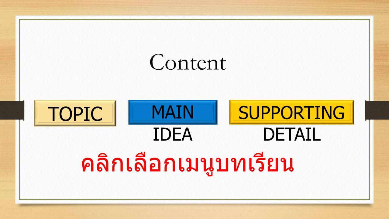 TOPIC MAIN IDEA SUPPORTING DETAIL Content คลิกเลือกเมนูบทเรียน