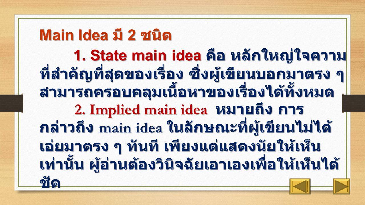 Main Idea คือ ใจความ สำคัญ หรือใจความหลักของเรื่อง ซึ่งเป็นส่วนสำคัญที่สุดของเรื่อง ซึ่งเป็นส่วนที่ครอบคลุมและ ควบคุมเรื่องนั้นๆ กล่าวคือ ในแต่ละย่อหน้าต้องมี main idea เพียง อันเดียวและถ้าเมื่อขาด main idea ไปแล้วย่อมจะทำให้ไม่เกิดเนื้อ เรื่องต่างๆ ขึ้น หรือทำให้ไม่ทราบจุดประสงค์เรื่องนั้นๆ แล้วทำ ให้เกิดความเข้าใจคลาดเคลื่อนได้โดยปกติแล้ว main idea จะเป็น ประโยคเท่านั้น การวิเคราะห์และค้นหา main idea ได้ ต้องเกิดจาก การค้นหา Topic มาก่อน และนำเอาส่วน topic มารวมกับข้อความ ที่คอยควบคุมสาระเกี่ยวกับ topic นั้น