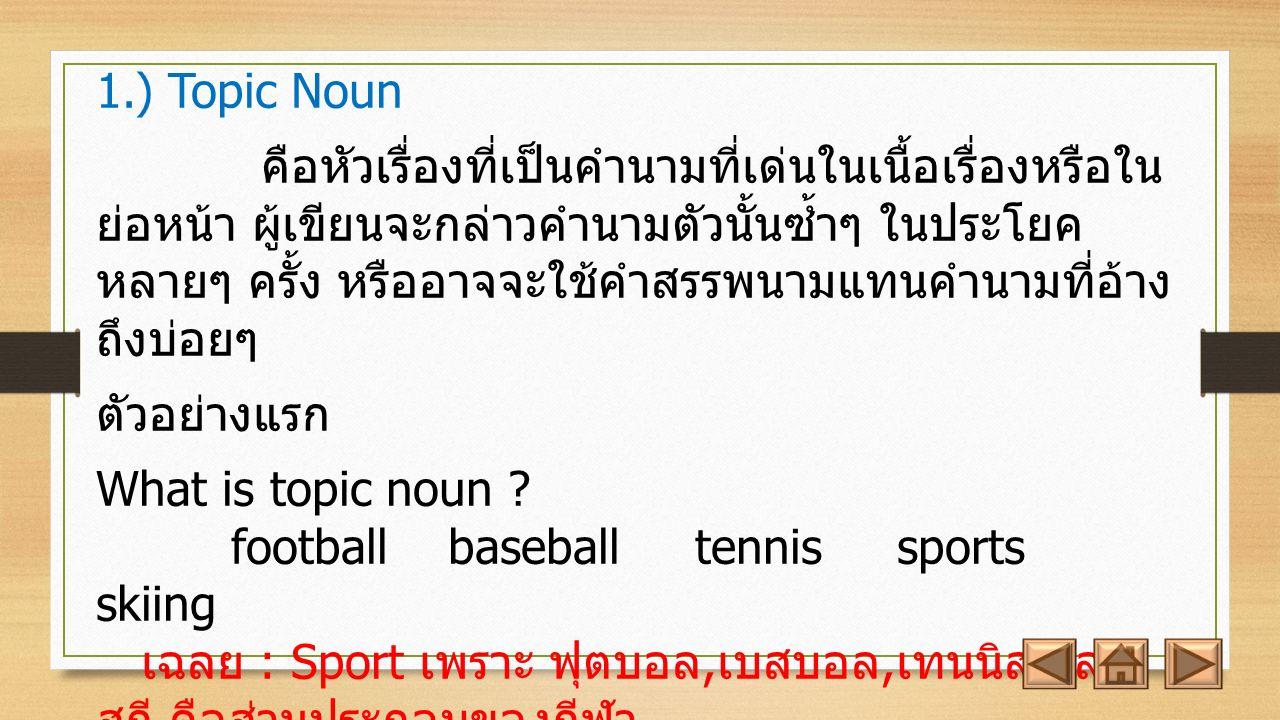 1.) Topic Noun คือหัวเรื่องที่เป็นคำนามที่เด่นในเนื้อเรื่องหรือใน ย่อหน้า ผู้เขียนจะกล่าวคำนามตัวนั้นซ้ำๆ ในประโยค หลายๆ ครั้ง หรืออาจจะใช้คำสรรพนามแทนคำนามที่อ้าง ถึงบ่อยๆ ตัวอย่างแรก What is topic noun .