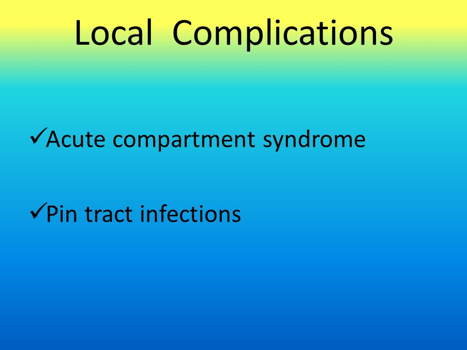 Local Complications Acute compartment syndrome Pin tract infections