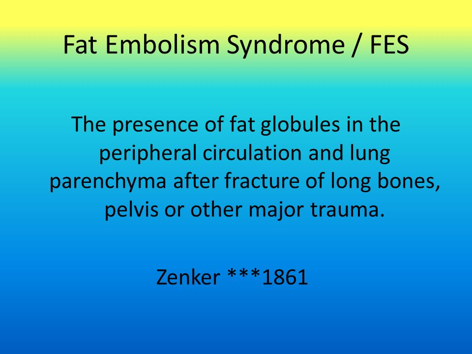 Fat Embolism Syndrome / FES The presence of fat globules in the peripheral circulation and lung parenchyma after fracture of long bones, pelvis or other major trauma.