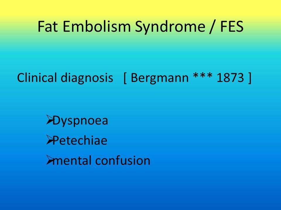 Fat Embolism Syndrome / FES Clinical diagnosis [ Bergmann *** 1873 ]  Dyspnoea  Petechiae  mental confusion