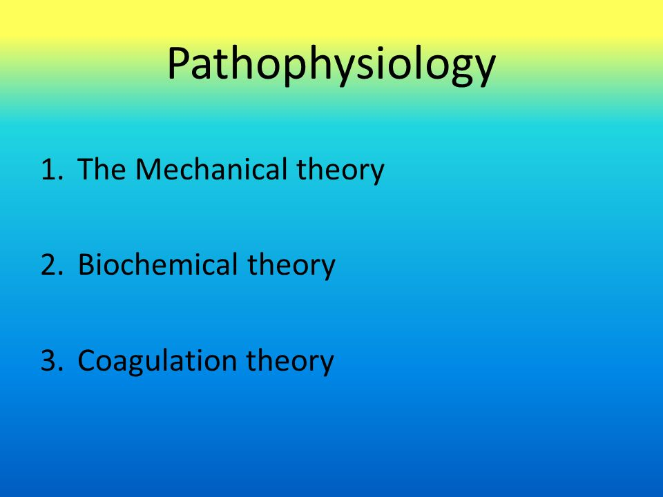 Pathophysiology 1.The Mechanical theory 2.Biochemical theory 3.Coagulation theory