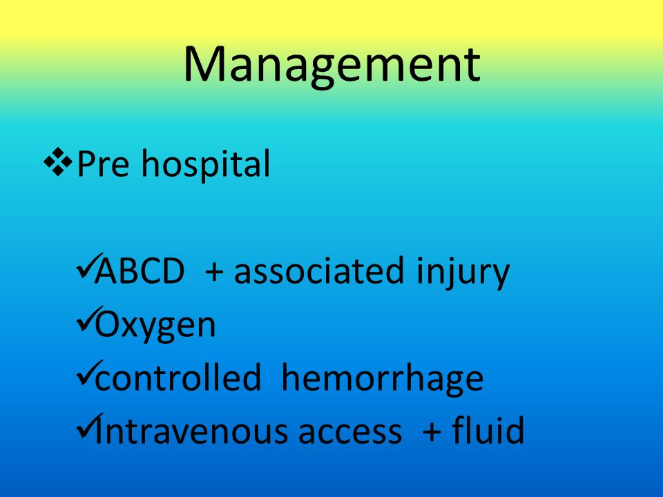 Management  Pre hospital ABCD + associated injury Oxygen controlled hemorrhage Intravenous access + fluid