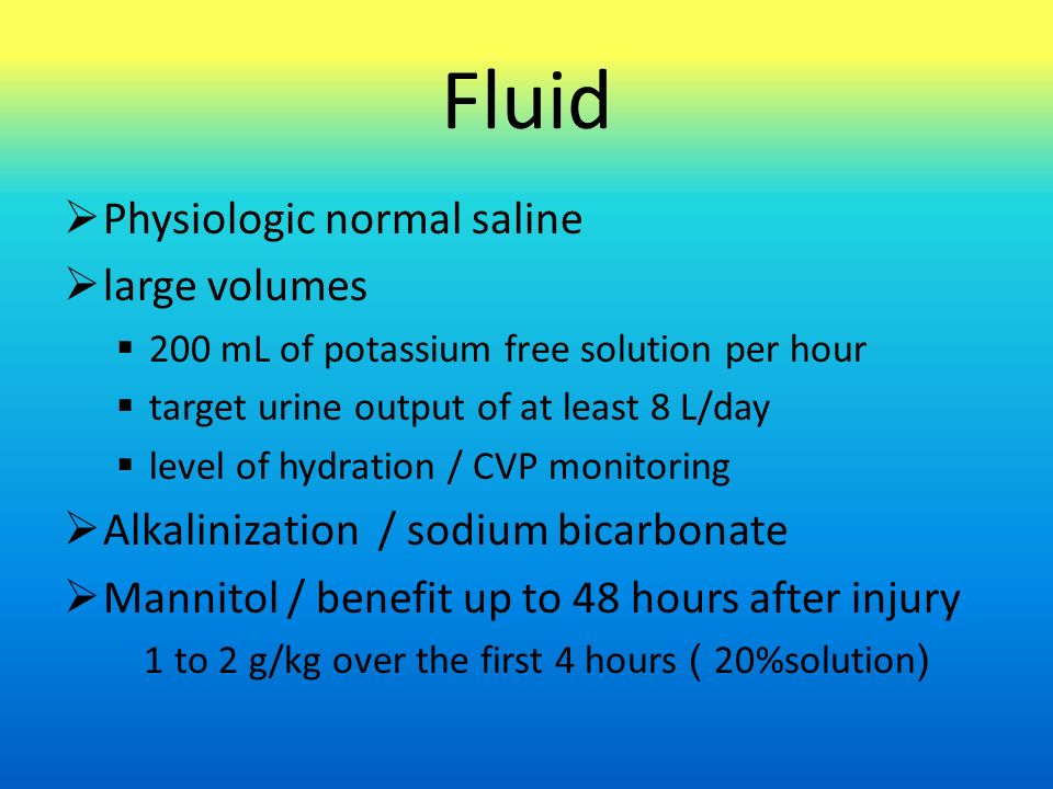 Fluid  Physiologic normal saline  large volumes  200 mL of potassium free solution per hour  target urine output of at least 8 L/day  level of hydration / CVP monitoring  Alkalinization / sodium bicarbonate  Mannitol / benefit up to 48 hours after injury 1 to 2 g/kg over the first 4 hours ( 20%solution)