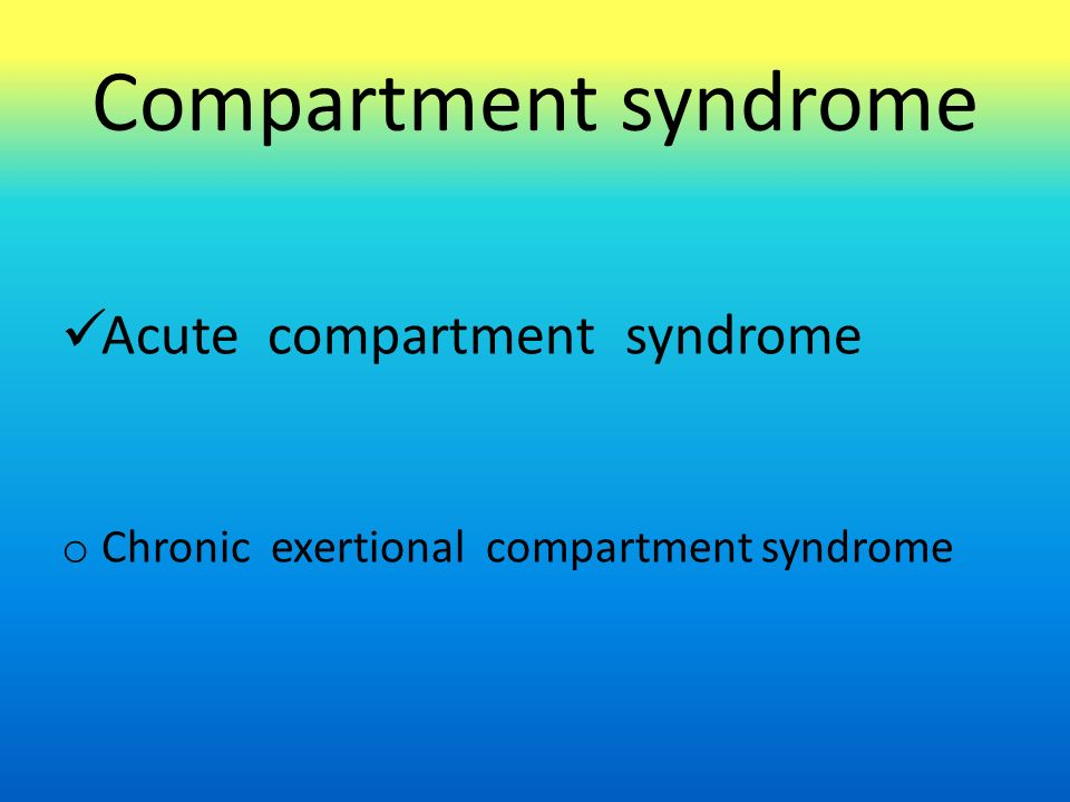 Compartment syndrome Acute compartment syndrome o Chronic exertional compartment syndrome