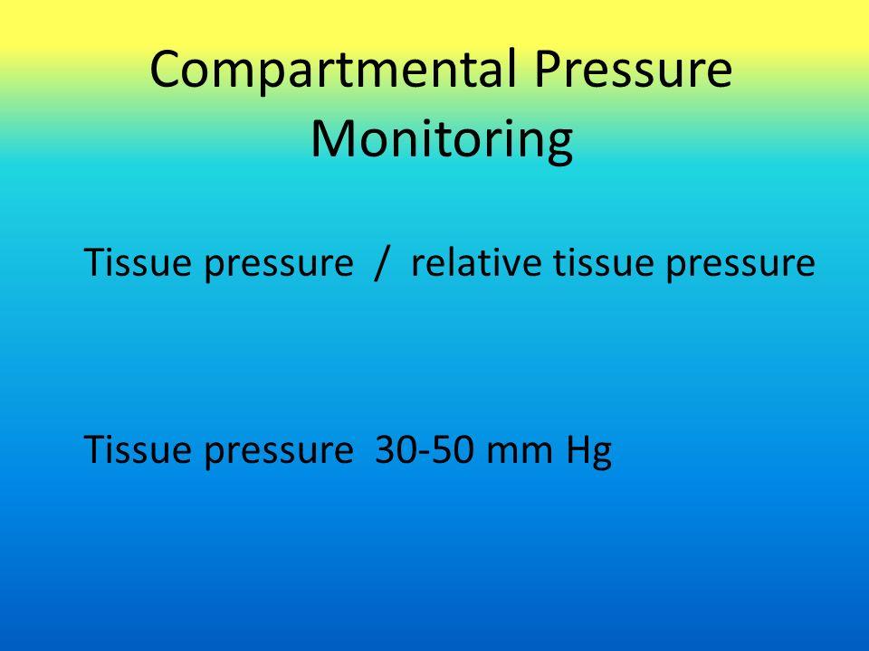 Compartmental Pressure Monitoring Tissue pressure / relative tissue pressure Tissue pressure 30-50 mm Hg