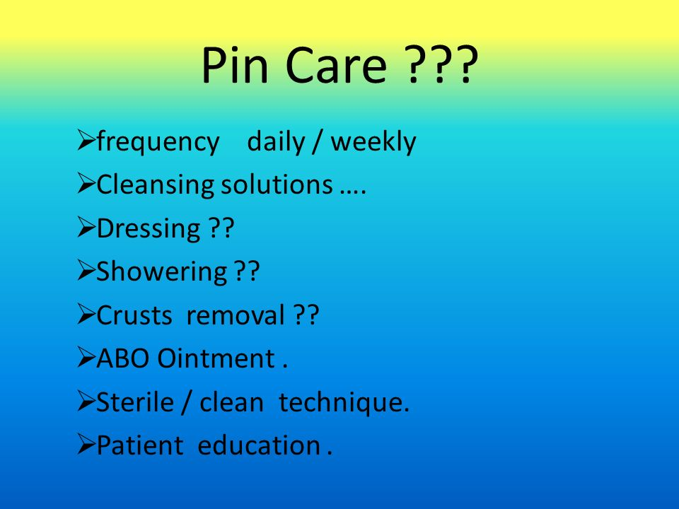 Pin Care .  frequency daily / weekly  Cleansing solutions ….