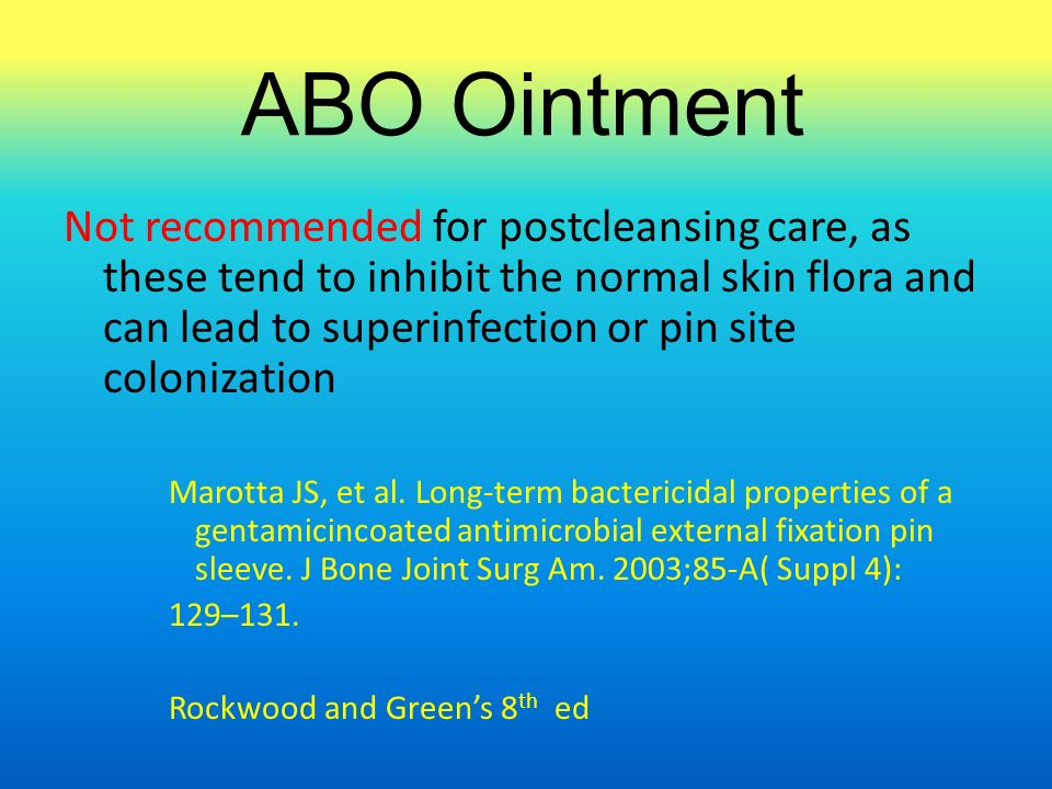 ABO Ointment Not recommended for postcleansing care, as these tend to inhibit the normal skin flora and can lead to superinfection or pin site colonization Marotta JS, et al.