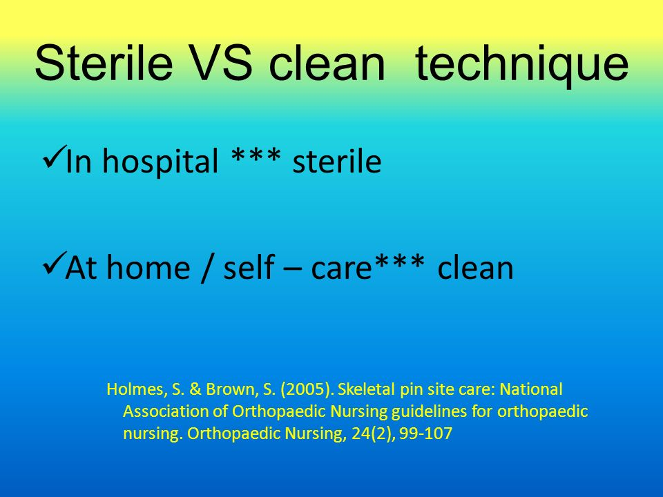 Sterile VS clean technique In hospital *** sterile At home / self – care*** clean Holmes, S. & Brown, S. (2005). Skeletal pin site care: National Asso