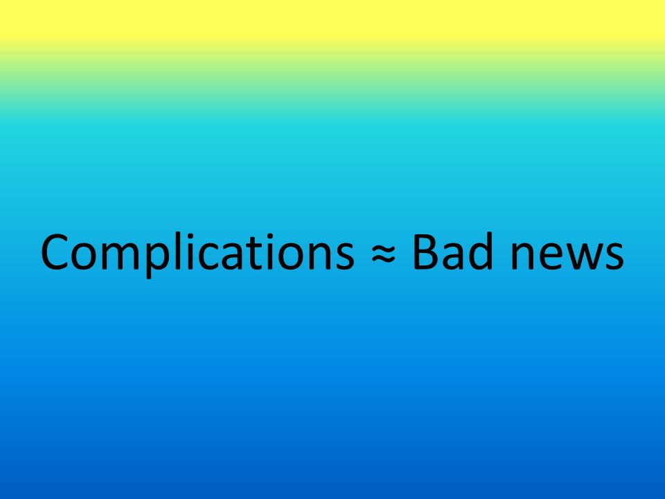 Complications ≈ Bad news