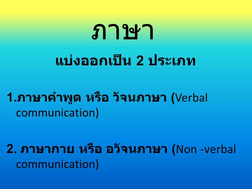 ภาษา แบ่งออกเป็น 2 ประเภท 1. ภาษาคำพูด หรือ วัจนภาษา (Verbal communication) 2. ภาษากาย หรือ อวัจนภาษา (Non -verbal communication)