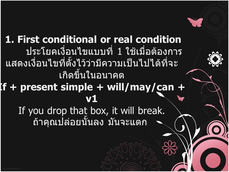 1. First conditional or real condition ประโยคเงื่อนไขแบบที่ 1 ใช้เมื่อต้องการ แสดงเงื่อนไขที่ตั้งไว้ว่ามีความเป็นไปได้ที่จะ เกิดขึ้นในอนาคต If + prese