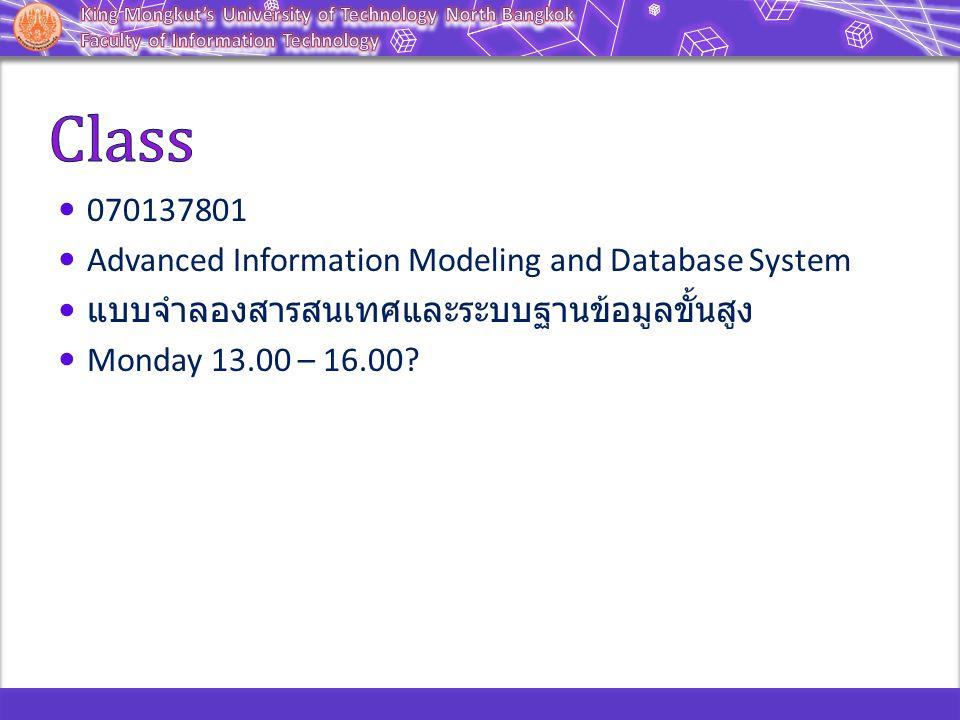 070137801 Advanced Information Modeling and Database System แบบจำลองสารสนเทศและระบบฐานข้อมูลขั้นสูง Monday 13.00 – 16.00
