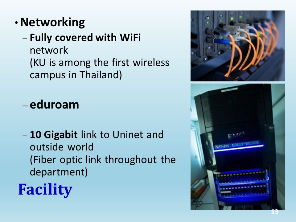 Networking – Fully covered with WiFi network (KU is among the first wireless campus in Thailand) – eduroam – 10 Gigabit link to Uninet and outside world (Fiber optic link throughout the department) Facility 13