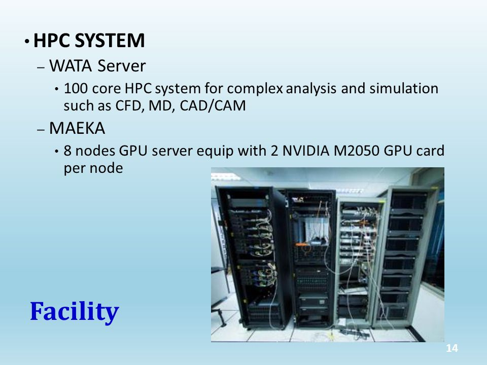 HPC SYSTEM – WATA Server 100 core HPC system for complex analysis and simulation such as CFD, MD, CAD/CAM – MAEKA 8 nodes GPU server equip with 2 NVIDIA M2050 GPU card per node Facility 14