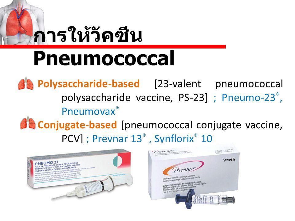 การให้วัคซีน Pneumococcal Polysaccharide-based [23-valent pneumococcal polysaccharide vaccine, PS-23] ; Pneumo-23 ®, Pneumovax ® Conjugate-based [pneumococcal conjugate vaccine, PCV] ; Prevnar 13 ®, Synflorix ® 10
