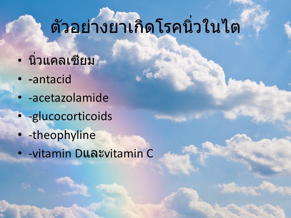 ตัวอย่างยาเกิดโรคนิ่วในไต นิ่วแคลเซียม -antacid -acetazolamide -glucocorticoids -theophyline -vitamin D และ vitamin C