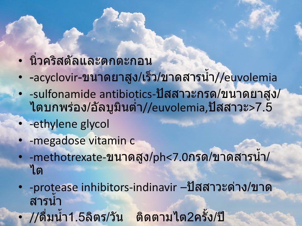 นิ่วคริสตัลและตกตะกอน -acyclovir- ขนาดยาสูง / เร็ว / ขาดสารน้ำ //euvolemia -sulfonamide antibiotics- ปัสสาวะกรด / ขนาดยาสูง / ไตบกพร่อง / อัลบูมินต่ำ //euvolemia, ปัสสาวะ >7.5 -ethylene glycol -megadose vitamin c -methotrexate- ขนาดสูง /ph<7.0 กรด / ขาดสารน้ำ / ไต -protease inhibitors-indinavir – ปัสสาวะด่าง / ขาด สารน้ำ // ดื่มน้ำ 1.5 ลิตร / วัน ติดตามไต 2 ครั้ง / ปี