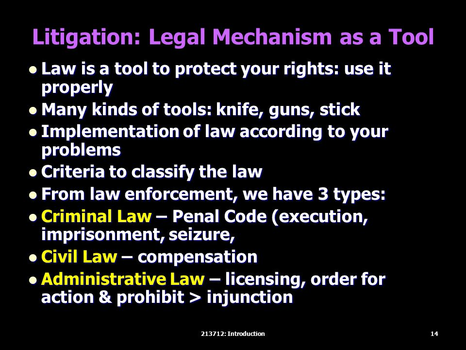 Litigation: Legal Mechanism as a Tool Law is a tool to protect your rights: use it properly Law is a tool to protect your rights: use it properly Many kinds of tools: knife, guns, stick Many kinds of tools: knife, guns, stick Implementation of law according to your problems Implementation of law according to your problems Criteria to classify the law Criteria to classify the law From law enforcement, we have 3 types: From law enforcement, we have 3 types: Criminal Law – Penal Code (execution, imprisonment, seizure, Criminal Law – Penal Code (execution, imprisonment, seizure, Civil Law – compensation Civil Law – compensation Administrative Law – licensing, order for action & prohibit > injunction Administrative Law – licensing, order for action & prohibit > injunction 14213712: Introduction