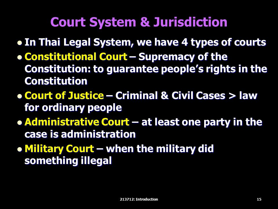 Court System & Jurisdiction In Thai Legal System, we have 4 types of courts In Thai Legal System, we have 4 types of courts Constitutional Court – Supremacy of the Constitution: to guarantee people's rights in the Constitution Constitutional Court – Supremacy of the Constitution: to guarantee people's rights in the Constitution Court of Justice – Criminal & Civil Cases > law for ordinary people Court of Justice – Criminal & Civil Cases > law for ordinary people Administrative Court – at least one party in the case is administration Administrative Court – at least one party in the case is administration Military Court – when the military did something illegal Military Court – when the military did something illegal 15213712: Introduction