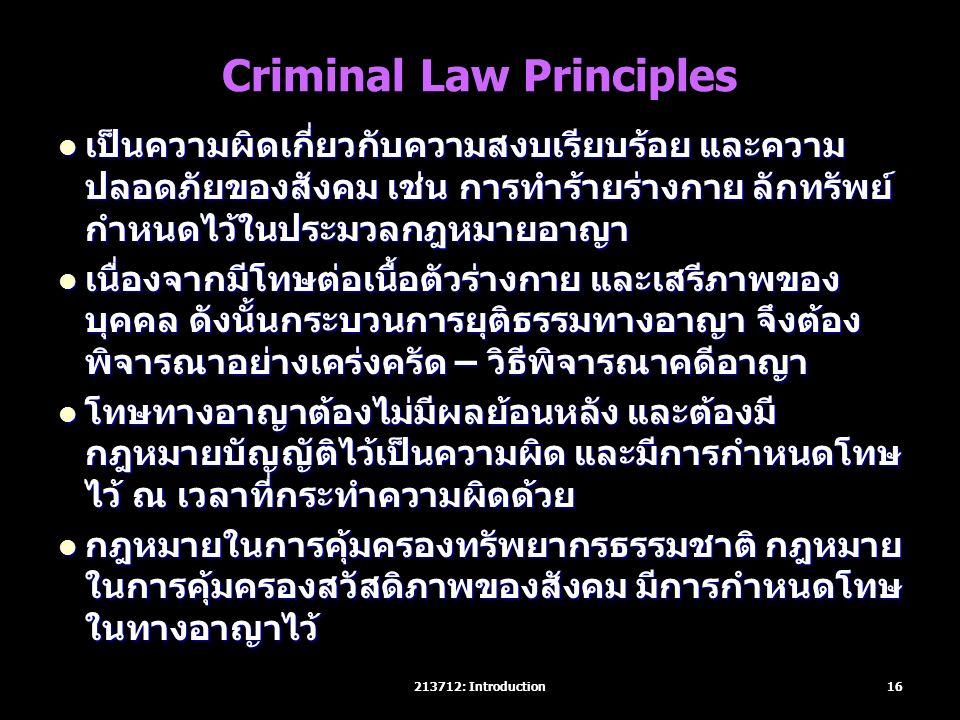 Criminal Law Principles เป็นความผิดเกี่ยวกับความสงบเรียบร้อย และความ ปลอดภัยของสังคม เช่น การทำร้ายร่างกาย ลักทรัพย์ กำหนดไว้ในประมวลกฎหมายอาญา เป็นความผิดเกี่ยวกับความสงบเรียบร้อย และความ ปลอดภัยของสังคม เช่น การทำร้ายร่างกาย ลักทรัพย์ กำหนดไว้ในประมวลกฎหมายอาญา เนื่องจากมีโทษต่อเนื้อตัวร่างกาย และเสรีภาพของ บุคคล ดังนั้นกระบวนการยุติธรรมทางอาญา จึงต้อง พิจารณาอย่างเคร่งครัด – วิธีพิจารณาคดีอาญา เนื่องจากมีโทษต่อเนื้อตัวร่างกาย และเสรีภาพของ บุคคล ดังนั้นกระบวนการยุติธรรมทางอาญา จึงต้อง พิจารณาอย่างเคร่งครัด – วิธีพิจารณาคดีอาญา โทษทางอาญาต้องไม่มีผลย้อนหลัง และต้องมี กฎหมายบัญญัติไว้เป็นความผิด และมีการกำหนดโทษ ไว้ ณ เวลาที่กระทำความผิดด้วย โทษทางอาญาต้องไม่มีผลย้อนหลัง และต้องมี กฎหมายบัญญัติไว้เป็นความผิด และมีการกำหนดโทษ ไว้ ณ เวลาที่กระทำความผิดด้วย กฎหมายในการคุ้มครองทรัพยากรธรรมชาติ กฎหมาย ในการคุ้มครองสวัสดิภาพของสังคม มีการกำหนดโทษ ในทางอาญาไว้ กฎหมายในการคุ้มครองทรัพยากรธรรมชาติ กฎหมาย ในการคุ้มครองสวัสดิภาพของสังคม มีการกำหนดโทษ ในทางอาญาไว้ 16213712: Introduction