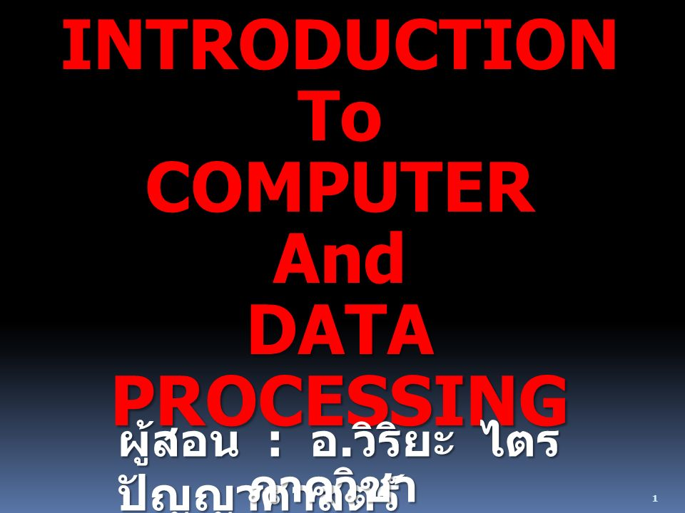 1 INTRODUCTIONToCOMPUTERAnd DATA PROCESSING ผู้สอน : อ. วิริยะ ไตร ปัญญาศาสตร์ ภาควิชา คณิตศาสตร์