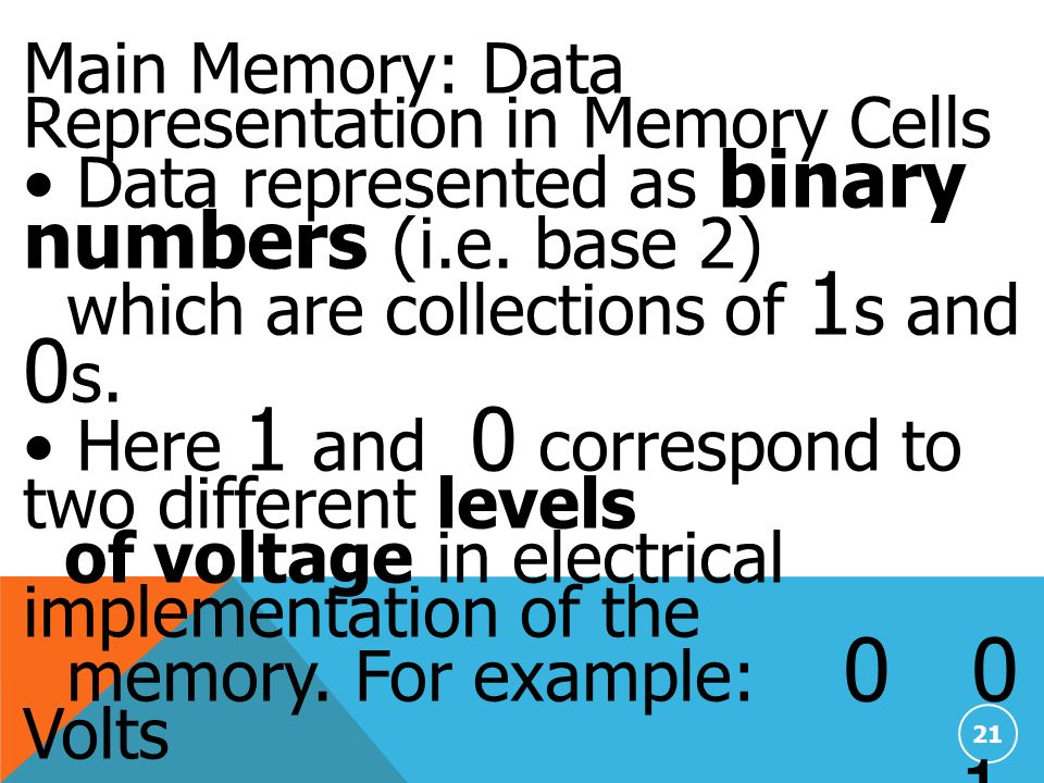 21 Main Memory: Data Representation in Memory Cells Data represented as binary numbers (i.e.