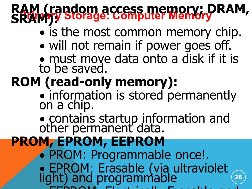 26 Primary Storage: Computer Memory RAM (random access memory; DRAM, SRAM):  is the most common memory chip.