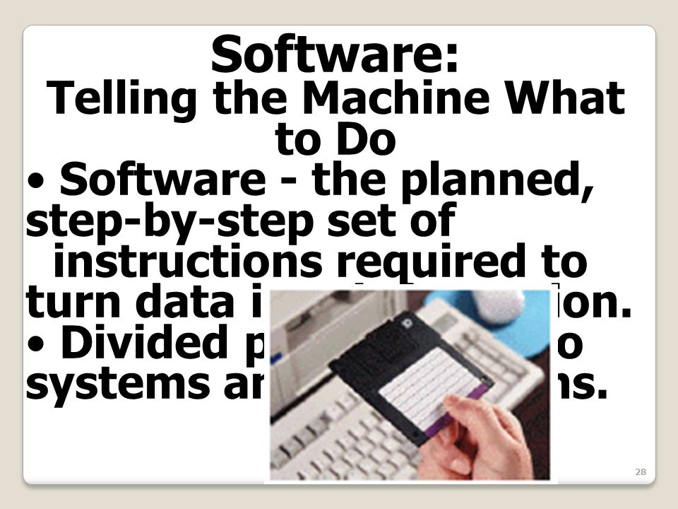 28 Software: Telling the Machine What to Do Software - the planned, step-by-step set of instructions required to turn data into information. Divided p