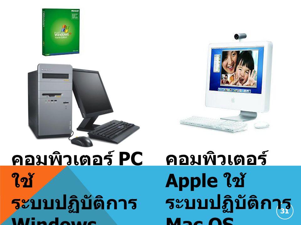 31 คอมพิวเตอร์ PC ใช้ ระบบปฏิบัติการ Windows คอมพิวเตอร์ Apple ใช้ ระบบปฏิบัติการ Mac OS