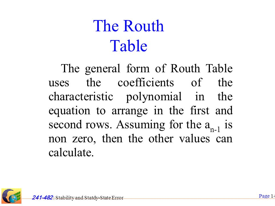 Page 14 241-482 : Stability and Statdy-State Error The Routh Table The general form of Routh Table uses the coefficients of the characteristic polynomial in the equation to arrange in the first and second rows.