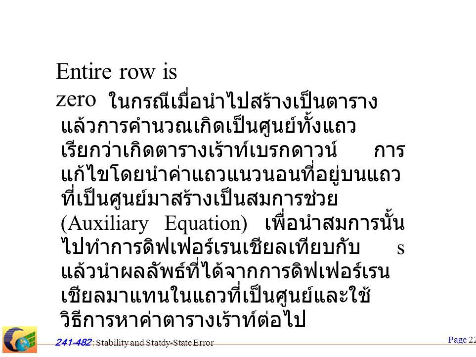 Page 22 241-482 : Stability and Statdy-State Error Entire row is zero ในกรณีเมื่อนำไปสร้างเป็นตาราง แล้วการคำนวณเกิดเป็นศูนย์ทั้งแถว เรียกว่าเกิดตารางเร้าท์เบรกดาวน์ การ แก้ไขโดยนำค่าแถวแนวนอนที่อยู่บนแถว ที่เป็นศูนย์มาสร้างเป็นสมการช่วย (Auxiliary Equation) เพื่อนำสมการนั้น ไปทำการดิฟเฟอร์เรนเชียลเทียบกับ s แล้วนำผลลัพธ์ที่ได้จากการดิฟเฟอร์เรน เชียลมาแทนในแถวที่เป็นศูนย์และใช้ วิธีการหาค่าตารางเร้าท์ต่อไป