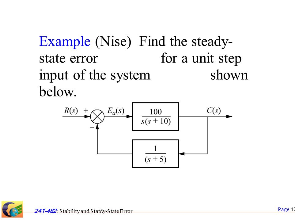 Page 42 241-482 : Stability and Statdy-State Error Example (Nise) Find the steady- state error for a unit step input of the system shown below.