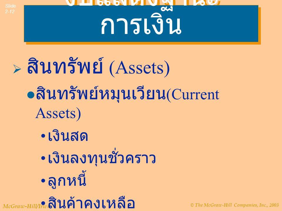© The McGraw-Hill Companies, Inc., 2003 McGraw-Hill/Irwin Slide 2-12 งบแสดงฐานะ การเงิน  สินทรัพย์ (Assets) สินทรัพย์หมุนเวียน (Current Assets) เงินสด เงินลงทุนชั่วคราว ลูกหนี้ สินค้าคงเหลือ
