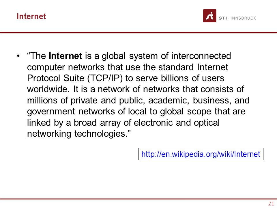 "21 Internet ""The Internet is a global system of interconnected computer networks that use the standard Internet Protocol Suite (TCP/IP) to serve billi"