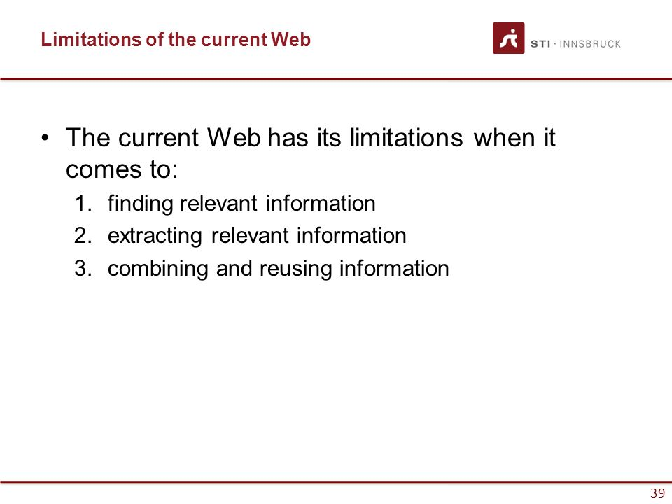 39 The current Web has its limitations when it comes to: 1.finding relevant information 2.extracting relevant information 3.combining and reusing info