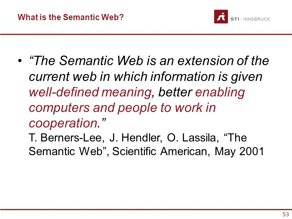 "53 What is the Semantic Web? ""The Semantic Web is an extension of the current web in which information is given well-defined meaning, better enabling"