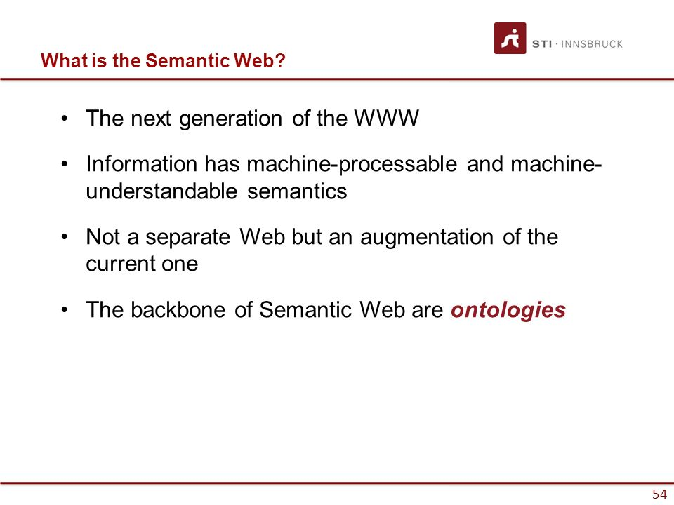 54 What is the Semantic Web? The next generation of the WWW Information has machine-processable and machine- understandable semantics Not a separate W