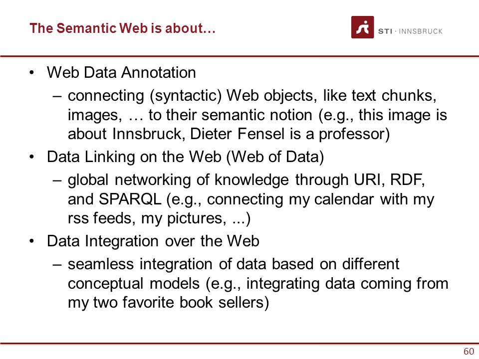 60 The Semantic Web is about… Web Data Annotation –connecting (syntactic) Web objects, like text chunks, images, … to their semantic notion (e.g., thi