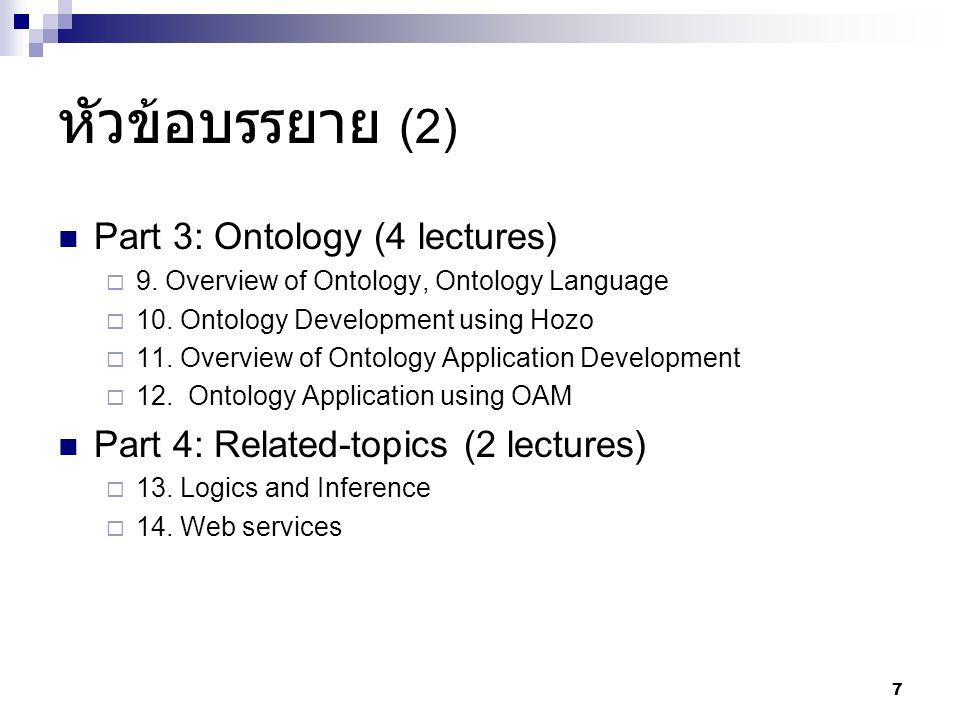 หัวข้อบรรยาย (2) Part 3: Ontology (4 lectures)  9. Overview of Ontology, Ontology Language  10. Ontology Development using Hozo  11. Overview of On